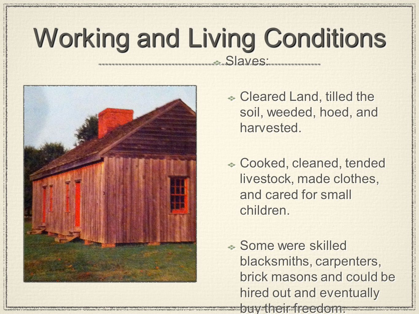 Working and Living Conditions Slaves: Cleared Land, tilled the soil, weeded, hoed, and harvested. Cooked, cleaned, tended livestock, made clothes, and