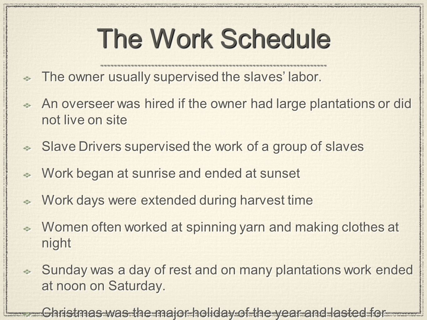 The Work Schedule The owner usually supervised the slaves' labor. An overseer was hired if the owner had large plantations or did not live on site Sla