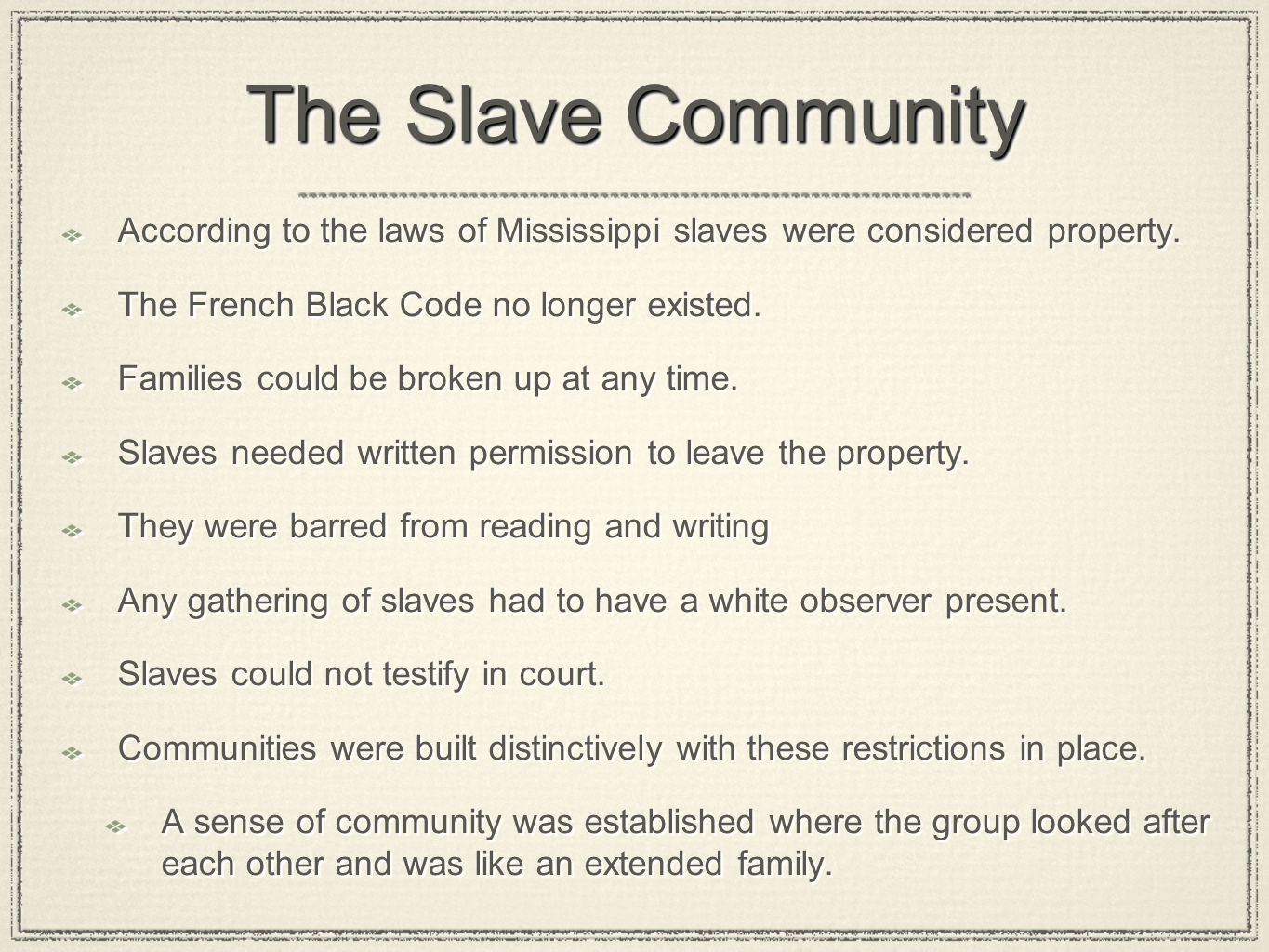 The Slave Community According to the laws of Mississippi slaves were considered property. The French Black Code no longer existed. Families could be b