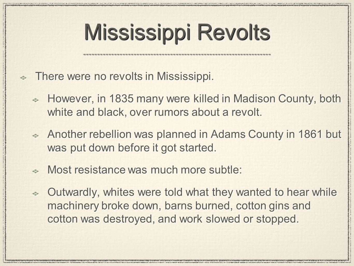 Mississippi Revolts There were no revolts in Mississippi. However, in 1835 many were killed in Madison County, both white and black, over rumors about
