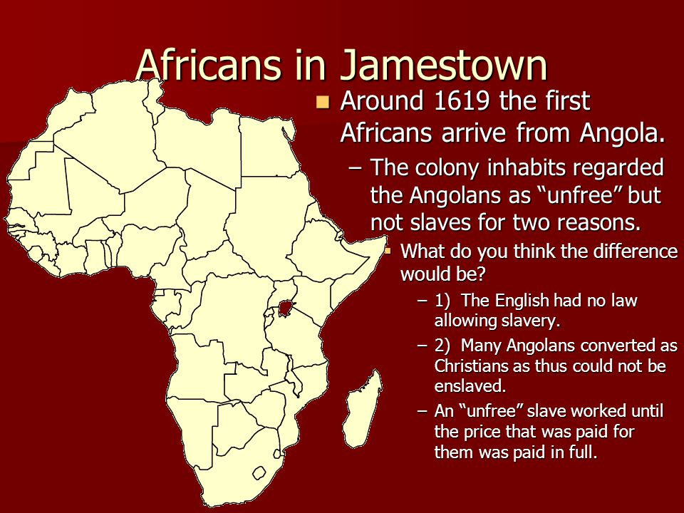 Africans in Jamestown Around 1619 the first Africans arrive from Angola.