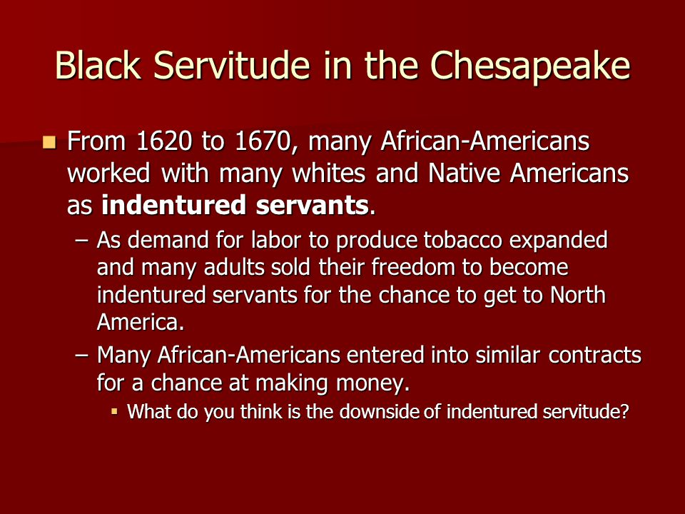 Black Servitude in the Chesapeake From 1620 to 1670, many African-Americans worked with many whites and Native Americans as indentured servants.