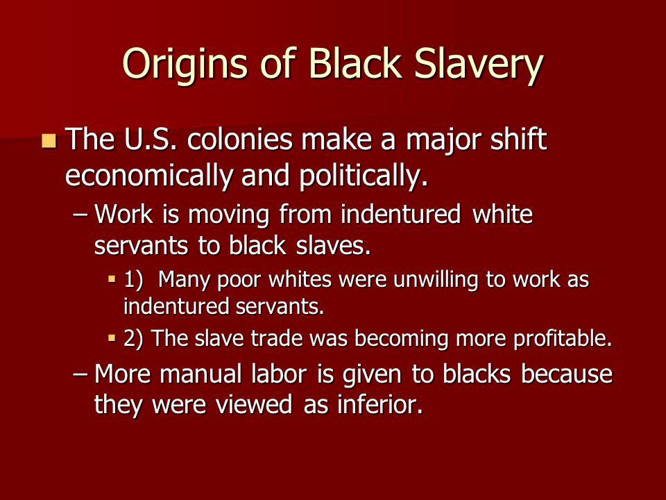 Origins of Black Slavery The U.S. colonies make a major shift economically and politically. The U.S. colonies make a major shift economically and poli