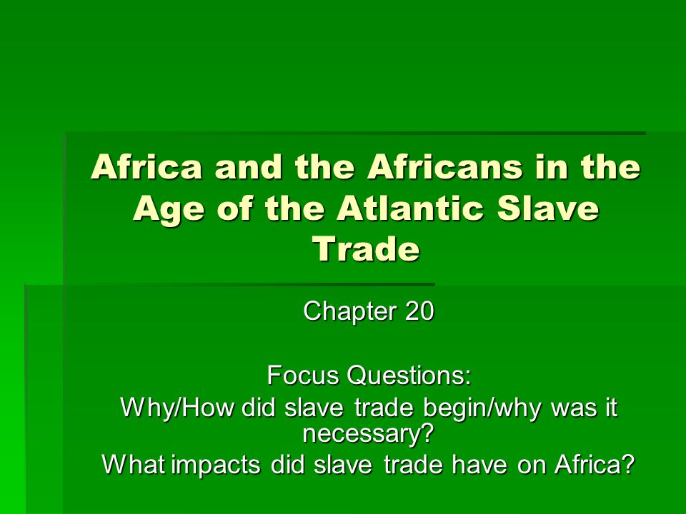 Africa and the Africans in the Age of the Atlantic Slave Trade Chapter 20 Focus Questions: Why/How did slave trade begin/why was it necessary.