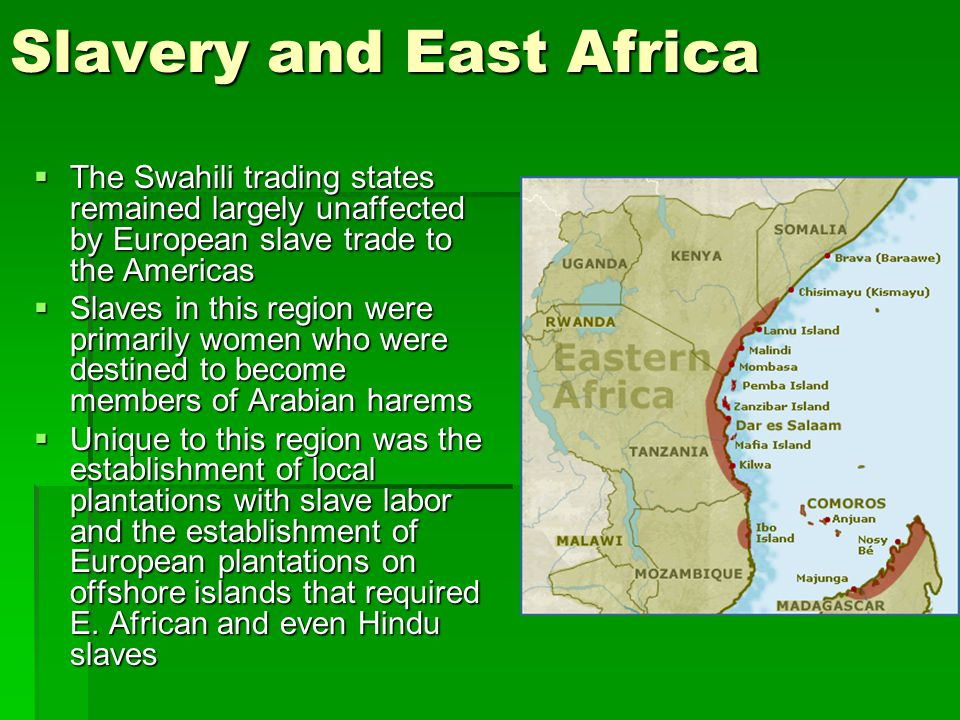 Slavery and East Africa  The Swahili trading states remained largely unaffected by European slave trade to the Americas  Slaves in this region were primarily women who were destined to become members of Arabian harems  Unique to this region was the establishment of local plantations with slave labor and the establishment of European plantations on offshore islands that required E.