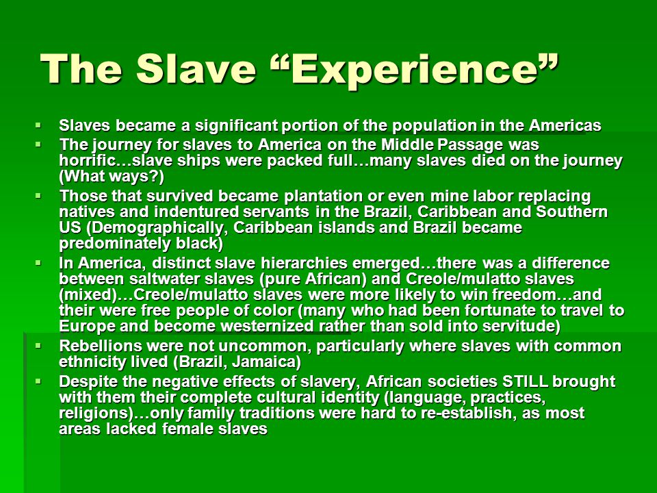 The Slave Experience  Slaves became a significant portion of the population in the Americas  The journey for slaves to America on the Middle Passage was horrific…slave ships were packed full…many slaves died on the journey (What ways )  Those that survived became plantation or even mine labor replacing natives and indentured servants in the Brazil, Caribbean and Southern US (Demographically, Caribbean islands and Brazil became predominately black)  In America, distinct slave hierarchies emerged…there was a difference between saltwater slaves (pure African) and Creole/mulatto slaves (mixed)…Creole/mulatto slaves were more likely to win freedom…and their were free people of color (many who had been fortunate to travel to Europe and become westernized rather than sold into servitude)  Rebellions were not uncommon, particularly where slaves with common ethnicity lived (Brazil, Jamaica)  Despite the negative effects of slavery, African societies STILL brought with them their complete cultural identity (language, practices, religions)…only family traditions were hard to re-establish, as most areas lacked female slaves