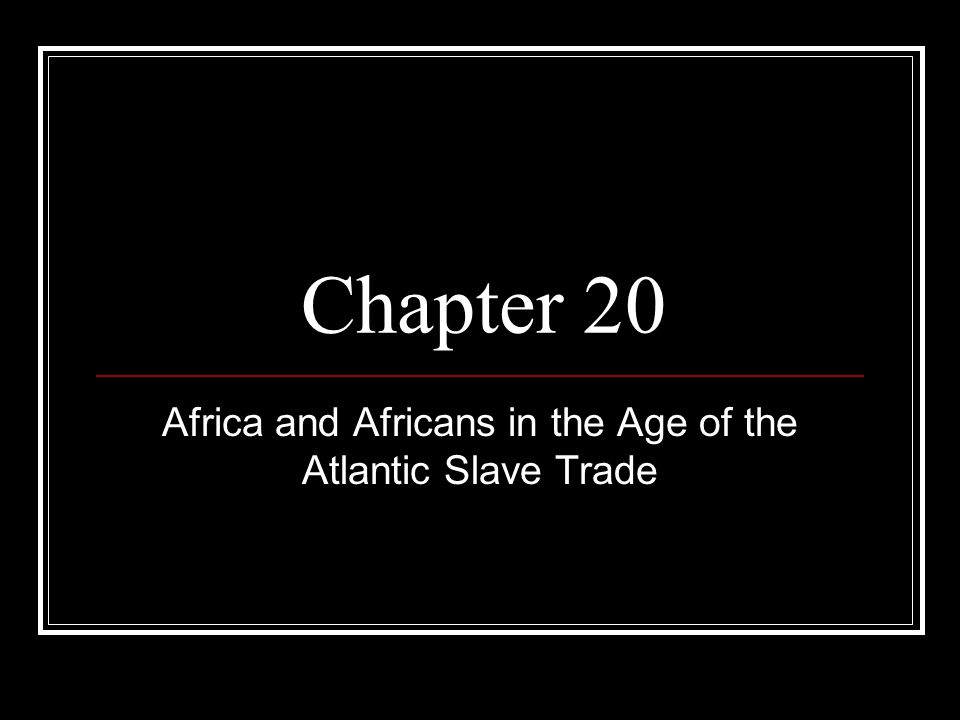 Chapter 20 Africa and Africans in the Age of the Atlantic Slave Trade