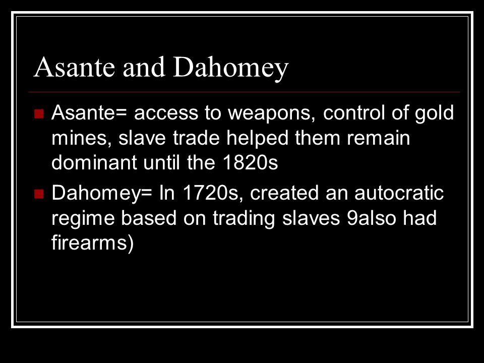 Asante and Dahomey Asante= access to weapons, control of gold mines, slave trade helped them remain dominant until the 1820s Dahomey= In 1720s, created an autocratic regime based on trading slaves 9also had firearms)