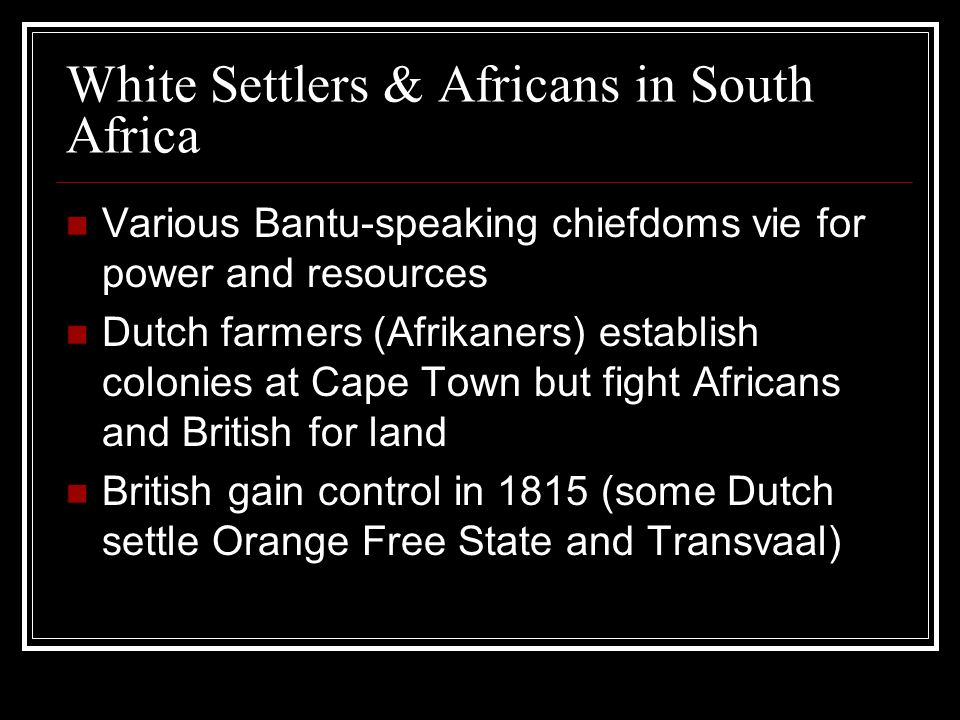 White Settlers & Africans in South Africa Various Bantu-speaking chiefdoms vie for power and resources Dutch farmers (Afrikaners) establish colonies at Cape Town but fight Africans and British for land British gain control in 1815 (some Dutch settle Orange Free State and Transvaal)