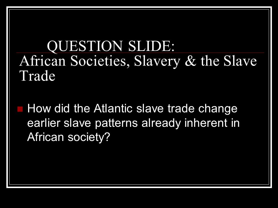 QUESTION SLIDE: African Societies, Slavery & the Slave Trade How did the Atlantic slave trade change earlier slave patterns already inherent in African society