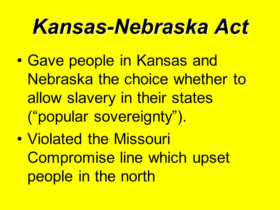 Kansas-Nebraska Act Gave people in Kansas and Nebraska the choice whether to allow slavery in their states ( popular sovereignty ).
