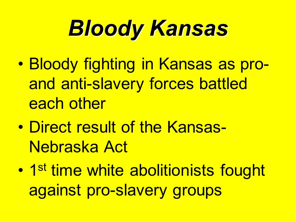 Bloody Kansas Bloody fighting in Kansas as pro- and anti-slavery forces battled each other Direct result of the Kansas- Nebraska Act 1 st time white abolitionists fought against pro-slavery groups