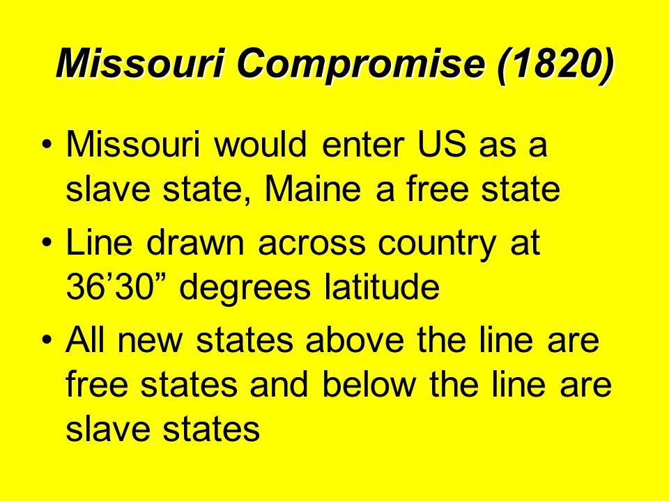 Missouri Compromise (1820) Missouri would enter US as a slave state, Maine a free state Line drawn across country at 36'30 degrees latitude All new states above the line are free states and below the line are slave states