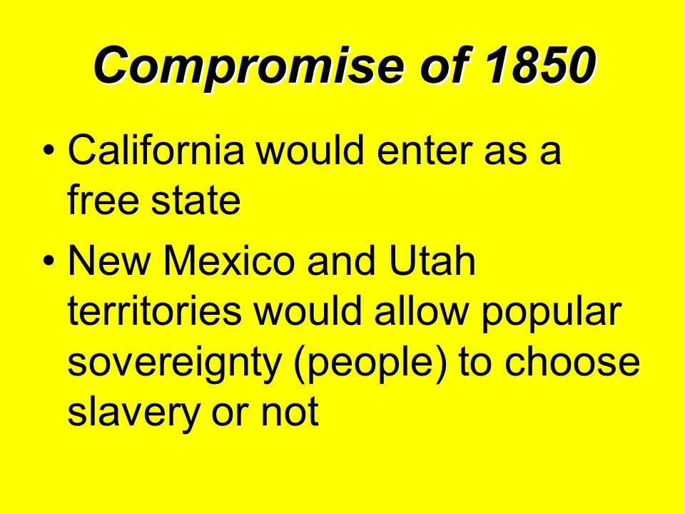 Compromise of 1850 California would enter as a free state New Mexico and Utah territories would allow popular sovereignty (people) to choose slavery or not
