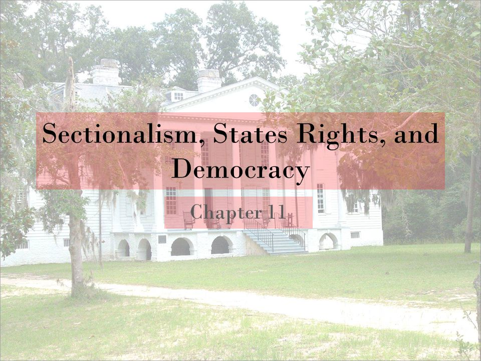 Sectionalism, States Rights, and Democracy Chapter 11