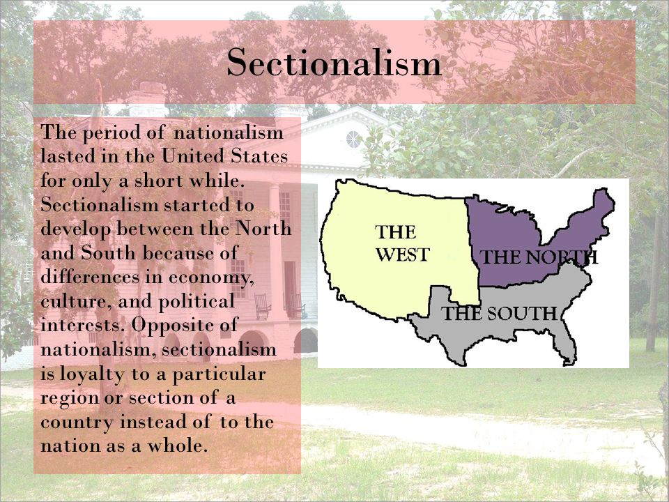 Sectionalism The period of nationalism lasted in the United States for only a short while. Sectionalism started to develop between the North and South