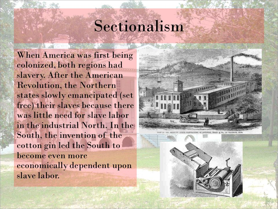 Sectionalism When America was first being colonized, both regions had slavery. After the American Revolution, the Northern states slowly emancipated (