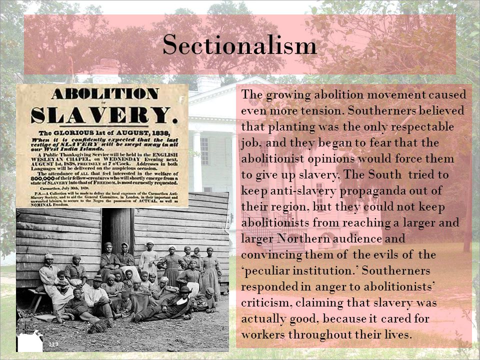 Sectionalism The growing abolition movement caused even more tension. Southerners believed that planting was the only respectable job, and they began