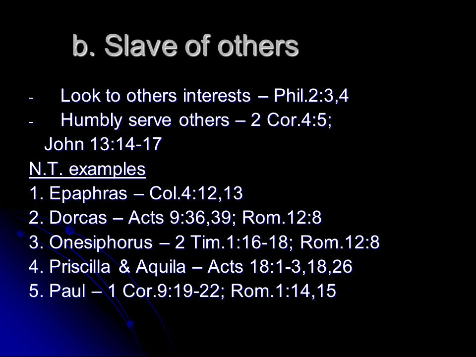 b. Slave of others - Look to others interests – Phil.2:3,4 - Humbly serve others – 2 Cor.4:5; John 13:14-17 John 13:14-17 N.T. examples 1. Epaphras –