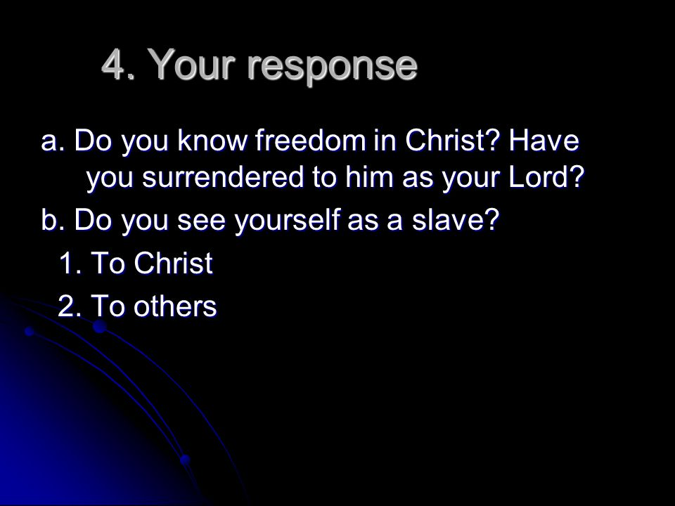 4. Your response a. Do you know freedom in Christ? Have you surrendered to him as your Lord? b. Do you see yourself as a slave? 1. To Christ 1. To Chr