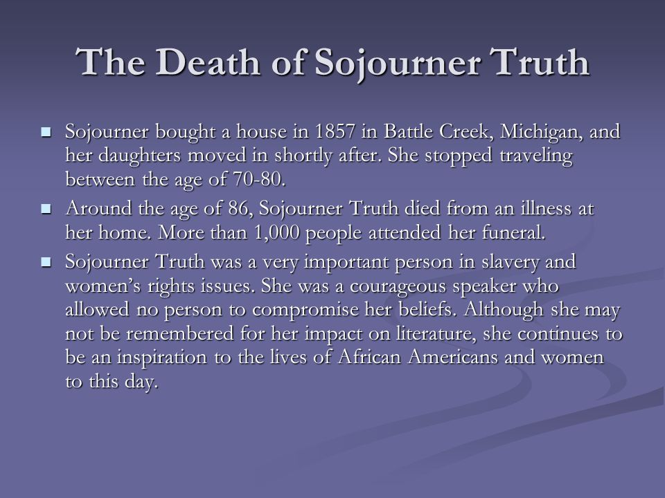 The Death of Sojourner Truth Sojourner bought a house in 1857 in Battle Creek, Michigan, and her daughters moved in shortly after. She stopped traveli