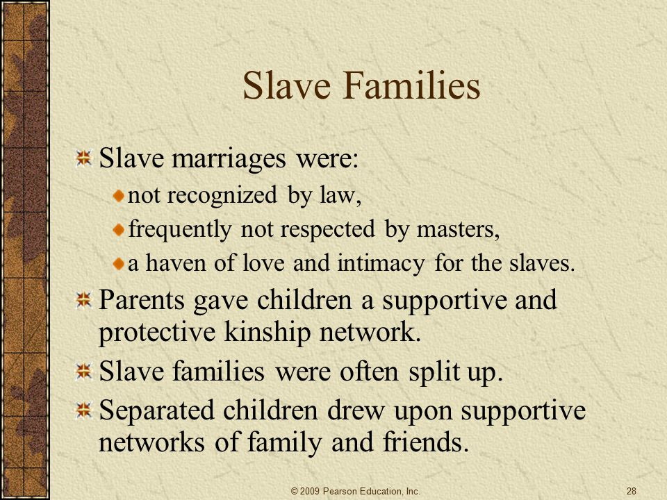 Slave Families Slave marriages were: not recognized by law, frequently not respected by masters, a haven of love and intimacy for the slaves.