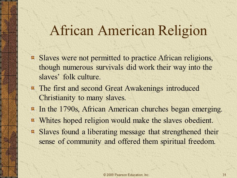 African American Religion Slaves were not permitted to practice African religions, though numerous survivals did work their way into the slaves' folk culture.