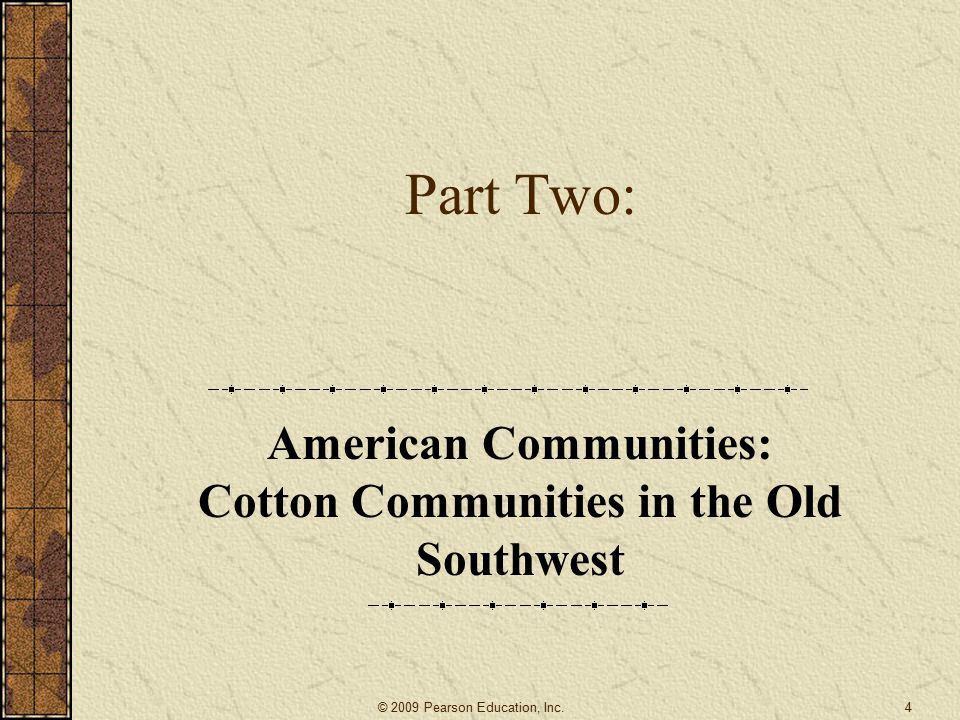 Part Two: American Communities: Cotton Communities in the Old Southwest 4© 2009 Pearson Education, Inc.