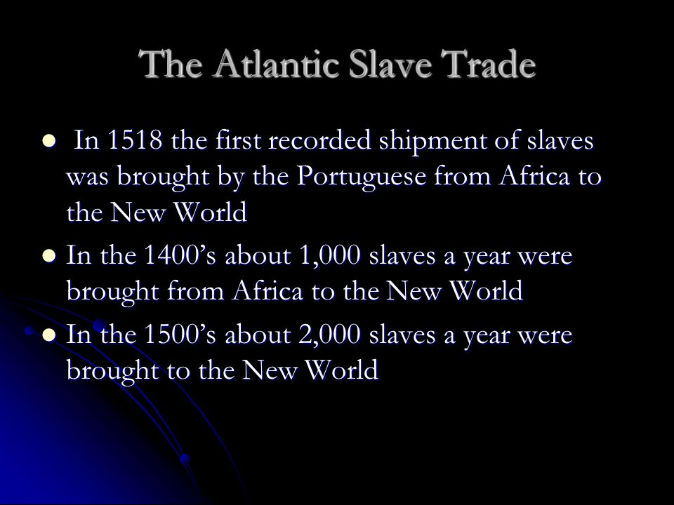 The Atlantic Slave Trade In 1518 the first recorded shipment of slaves was brought by the Portuguese from Africa to the New World In 1518 the first re