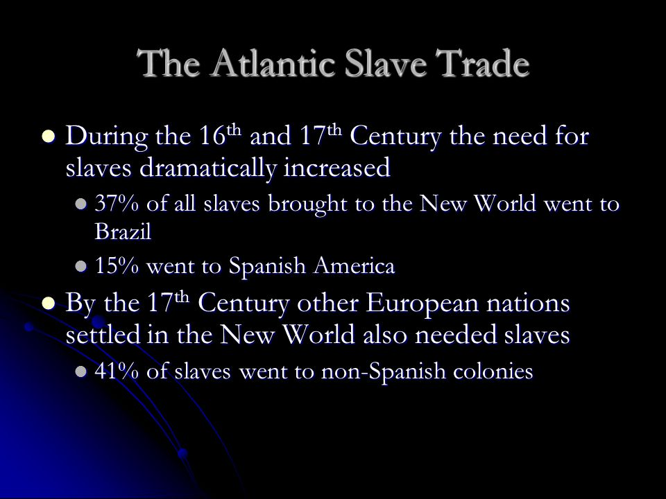 The Atlantic Slave Trade During the 16 th and 17 th Century the need for slaves dramatically increased During the 16 th and 17 th Century the need for