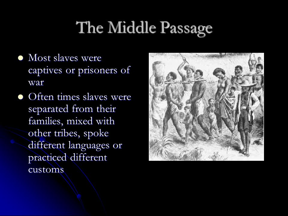 The Middle Passage Most slaves were captives or prisoners of war Most slaves were captives or prisoners of war Often times slaves were separated from