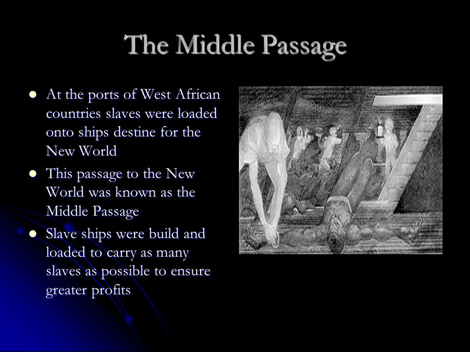 The Middle Passage At the ports of West African countries slaves were loaded onto ships destine for the New World At the ports of West African countri