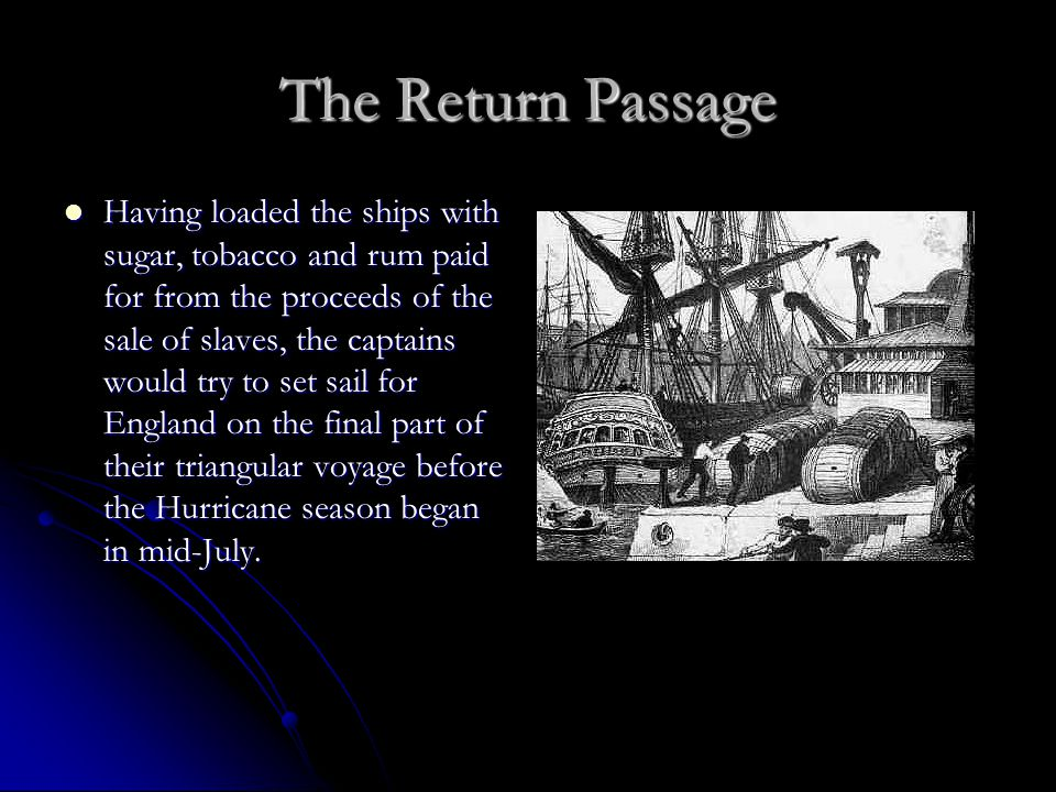 The Return Passage Having loaded the ships with sugar, tobacco and rum paid for from the proceeds of the sale of slaves, the captains would try to set