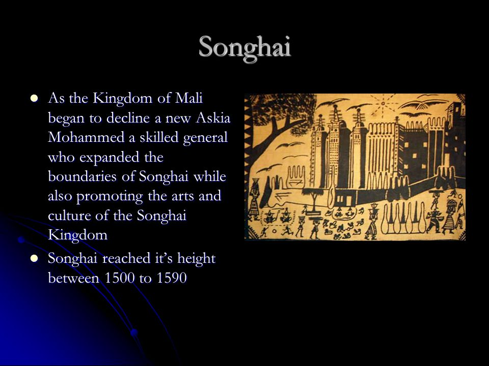 Songhai As the Kingdom of Mali began to decline a new Askia Mohammed a skilled general who expanded the boundaries of Songhai while also promoting the