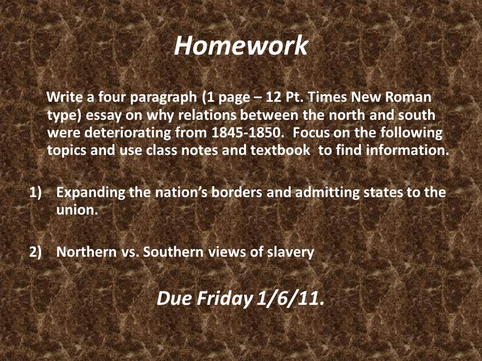Homework Write a four paragraph (1 page – 12 Pt. Times New Roman type) essay on why relations between the north and south were deteriorating from 1845