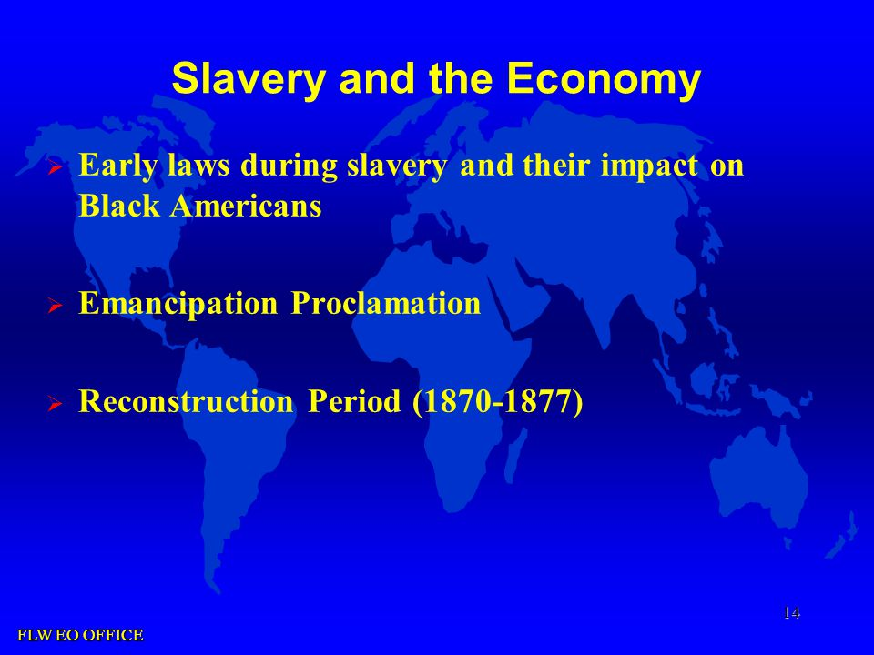 FLW EO OFFICE 14 Slavery and the Economy  Early laws during slavery and their impact on Black Americans  Emancipation Proclamation  Reconstruction Period (1870-1877)