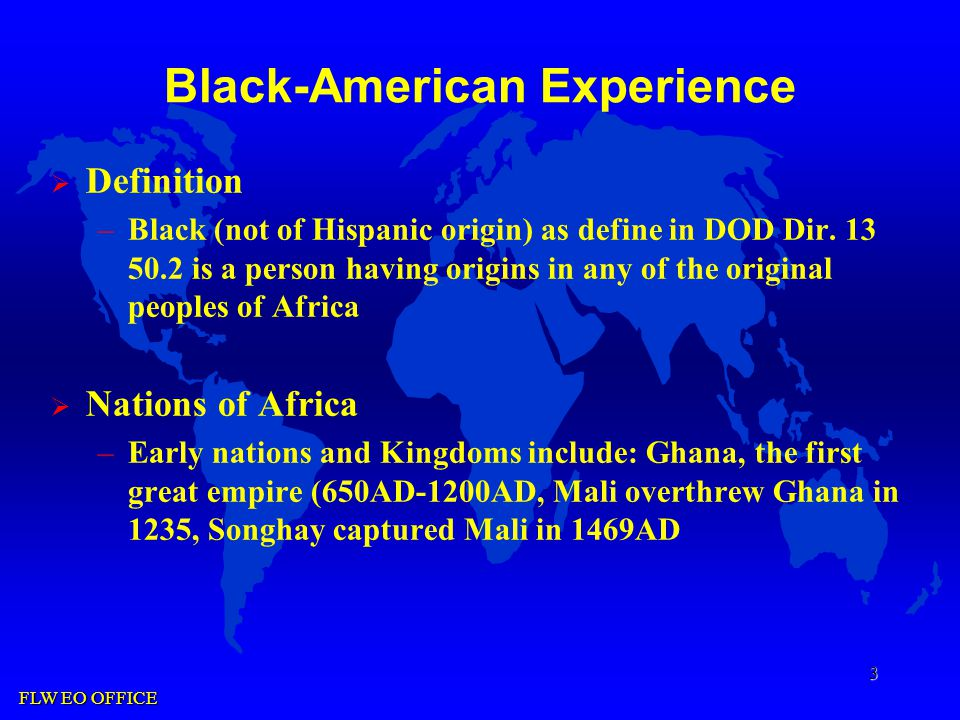 FLW EO OFFICE 3 Black-American Experience  Definition –Black (not of Hispanic origin) as define in DOD Dir.