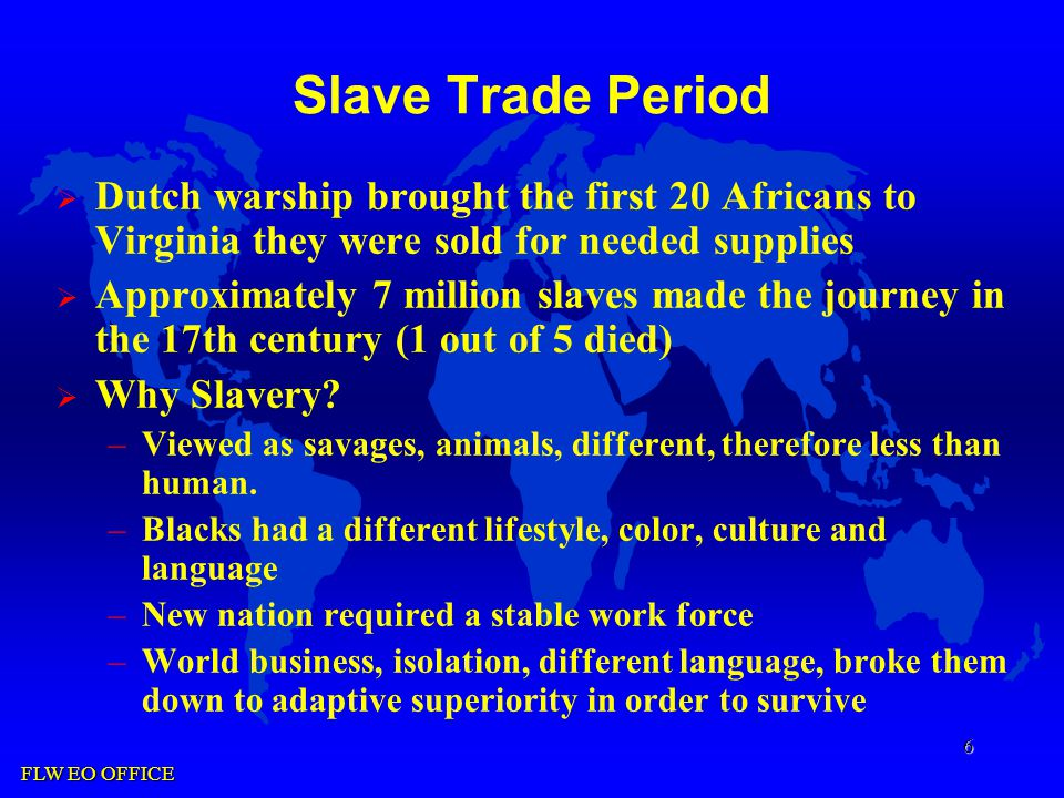 FLW EO OFFICE 6 Slave Trade Period  Dutch warship brought the first 20 Africans to Virginia they were sold for needed supplies  Approximately 7 million slaves made the journey in the 17th century (1 out of 5 died)  Why Slavery.