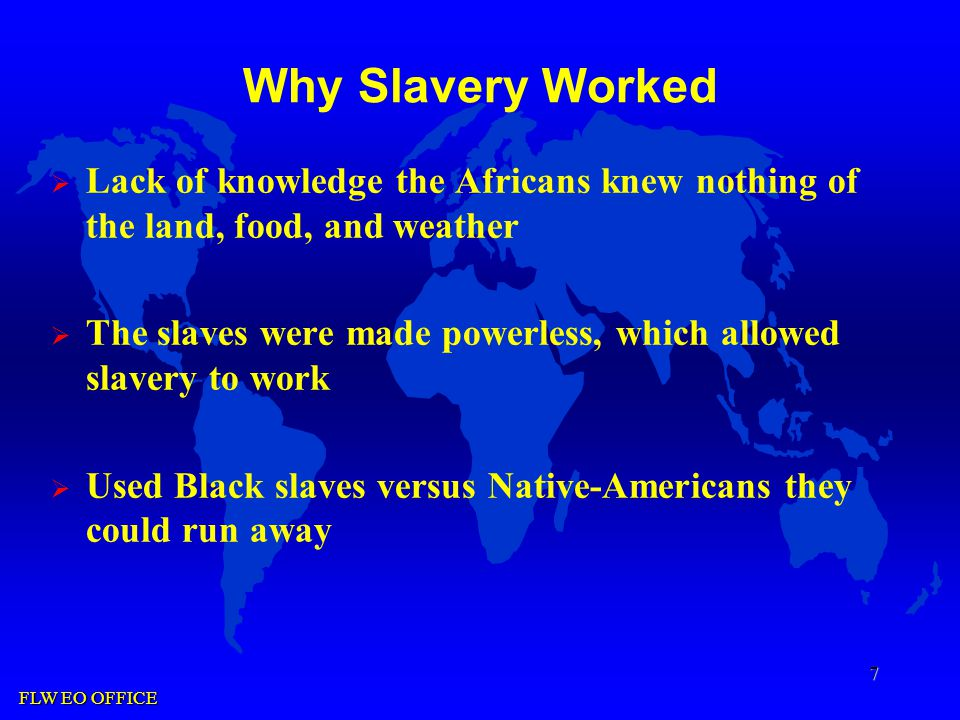 FLW EO OFFICE 7 Why Slavery Worked  Lack of knowledge the Africans knew nothing of the land, food, and weather  The slaves were made powerless, which allowed slavery to work  Used Black slaves versus Native-Americans they could run away