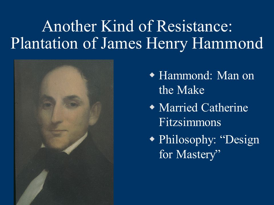 "Another Kind of Resistance: Plantation of James Henry Hammond  Hammond: Man on the Make  Married Catherine Fitzsimmons  Philosophy: ""Design for Mas"