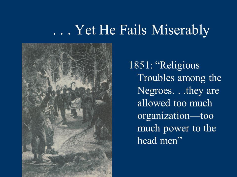 "... Yet He Fails Miserably 1851: ""Religious Troubles among the Negroes...they are allowed too much organization—too much power to the head men"""