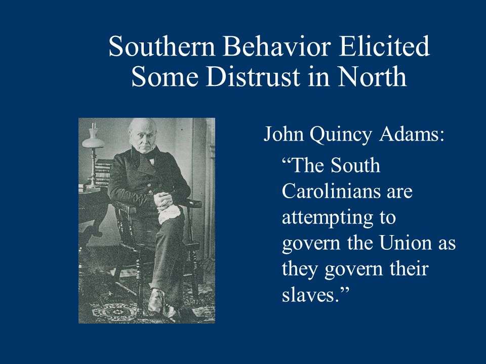 Southern Behavior Elicited Some Distrust in North John Quincy Adams: The South Carolinians are attempting to govern the Union as they govern their slaves.