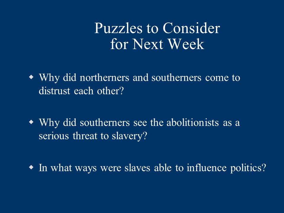 Puzzles to Consider for Next Week  Why did northerners and southerners come to distrust each other?  Why did southerners see the abolitionists as a