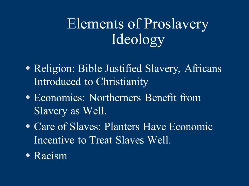 Elements of Proslavery Ideology  Religion: Bible Justified Slavery, Africans Introduced to Christianity  Economics: Northerners Benefit from Slavery as Well.
