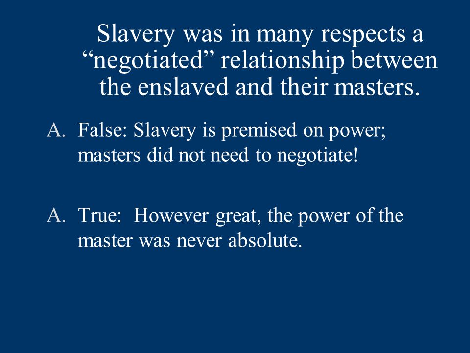 Slavery was in many respects a negotiated relationship between the enslaved and their masters.