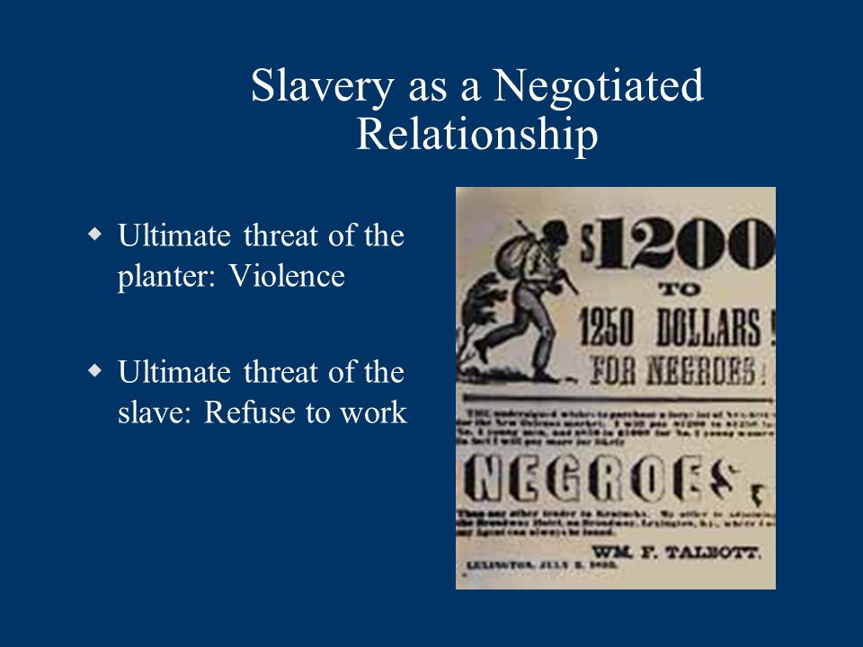 Slavery as a Negotiated Relationship  Ultimate threat of the planter: Violence  Ultimate threat of the slave: Refuse to work