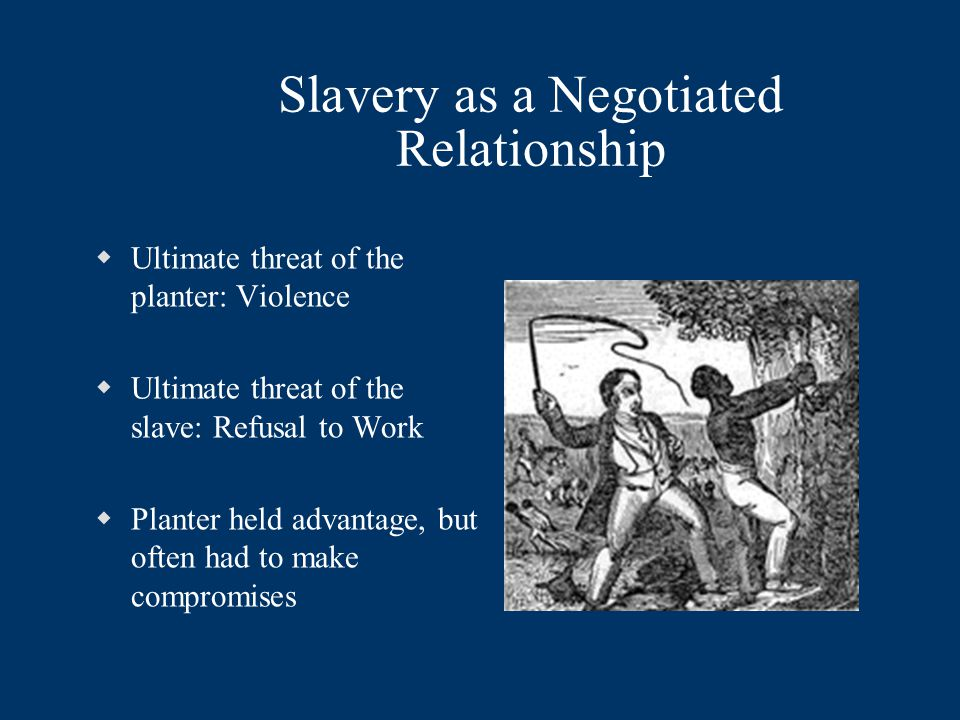 Slavery as a Negotiated Relationship  Ultimate threat of the planter: Violence  Ultimate threat of the slave: Refusal to Work  Planter held advanta