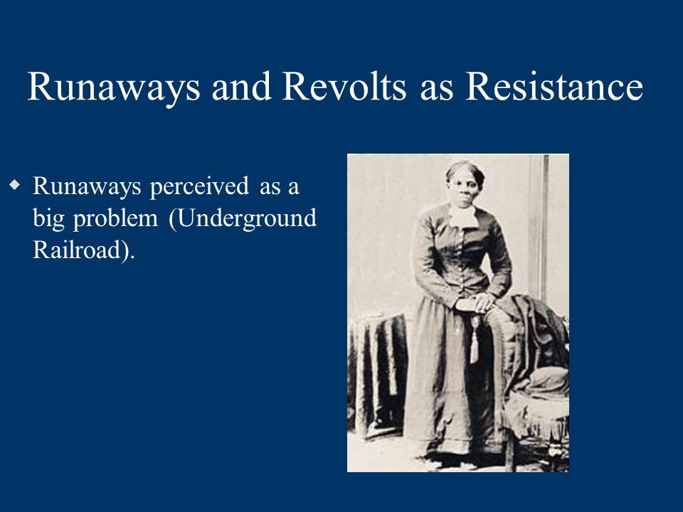 Day-to-Day Resistance Sometimes Became Even More Serious  Runaways perceived as a big problem (Underground Railroad).