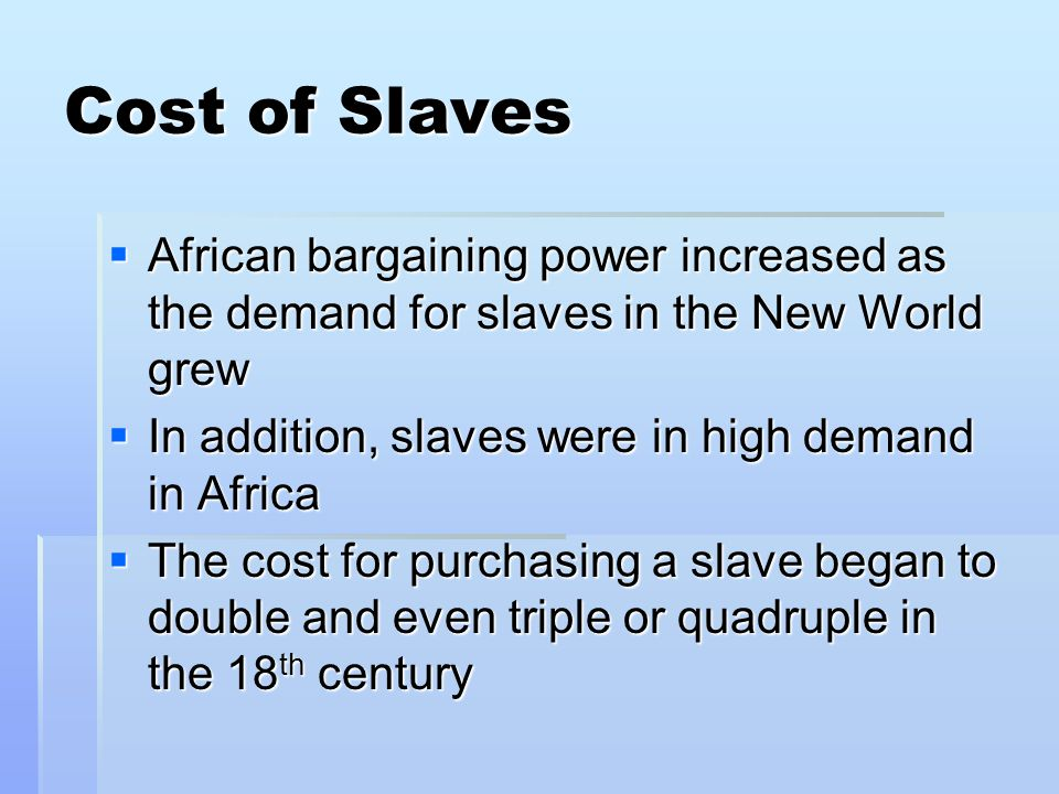 Cost of Slaves  African bargaining power increased as the demand for slaves in the New World grew  In addition, slaves were in high demand in Africa