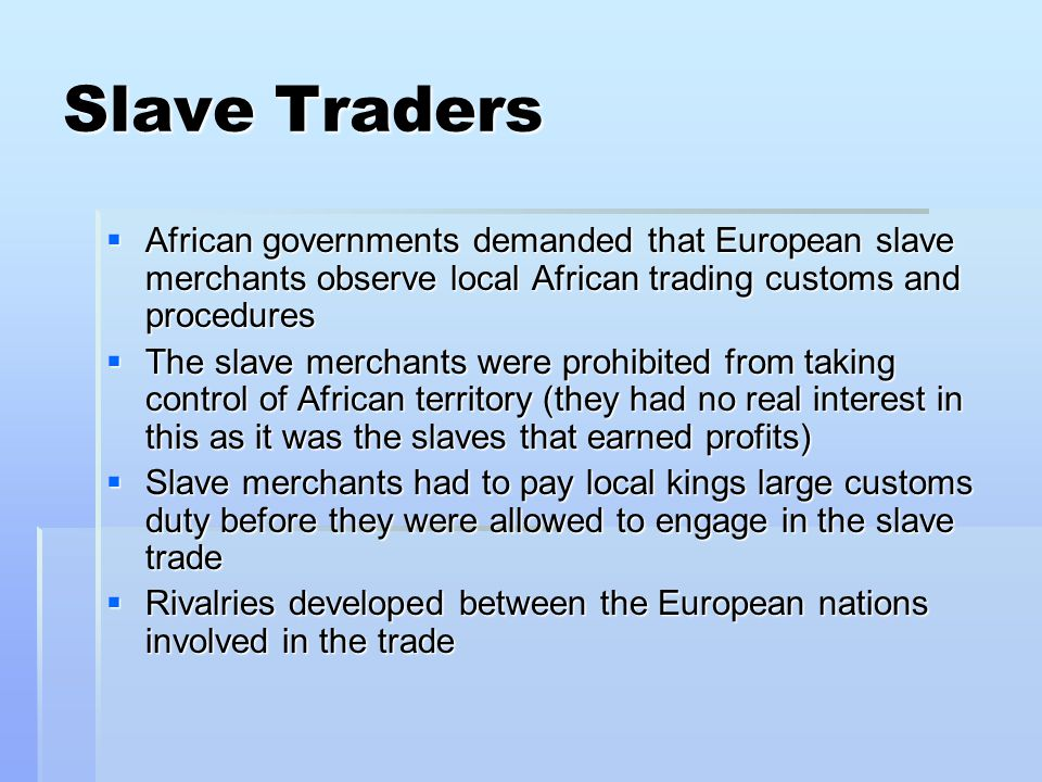 Slave Traders  African governments demanded that European slave merchants observe local African trading customs and procedures  The slave merchants